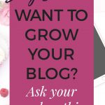 How to grow your blog The #1 question you should be asking your readers.