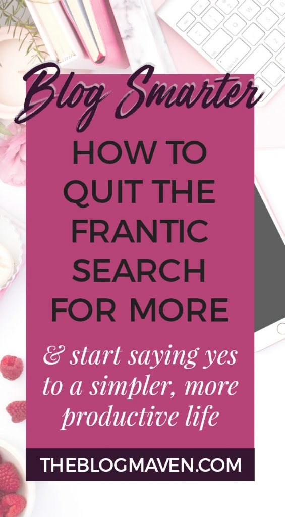 How to blog smarter   Quit the frantic search for MORE & start saying yes to a simpler, more productive life