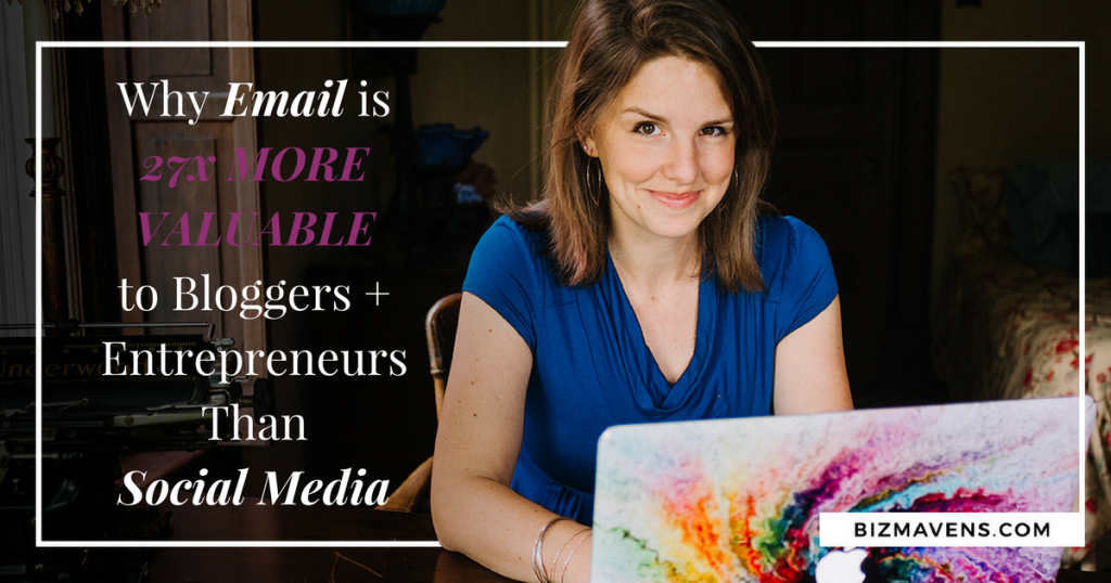 Why email is 27X more valuable to bloggers + entrepreneurs than social media